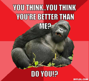 sloppy-drunk-gorilla-meme-generator-you-think-you-think-you-re-better-than-me-do-you-4e7a87